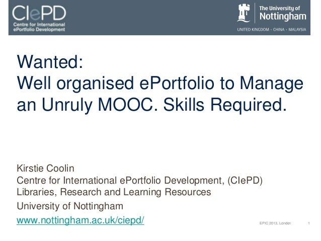 1EPIC 2013, London Wanted: Well organised ePortfolio to Manage an Unruly MOOC. Skills Required. Kirstie Coolin Centre for ...