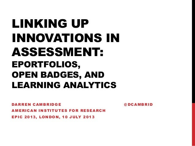 LINKING UP INNOVATIONS IN ASSESSMENT: EPORTFOLIOS, OPEN BADGES, AND LEARNING ANALYTICS DARREN CAMBRIDGE @ DCAMBRID AMERICA...