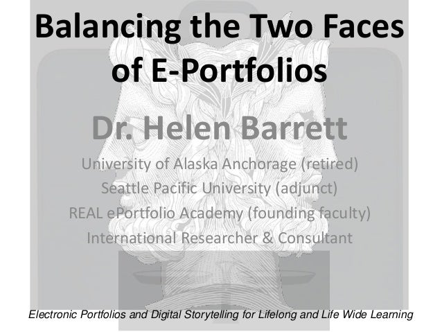 Balancing the Two Faces  of E-Portfolios  Dr. Helen Barrett  University of Alaska Anchorage (retired)  Seattle Pacific Uni...
