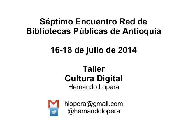 Séptimo Encuentro Red de Bibliotecas Públicas de Antioquia 16-18 de julio de 2014 Taller Cultura Digital Hernando Lopera h...