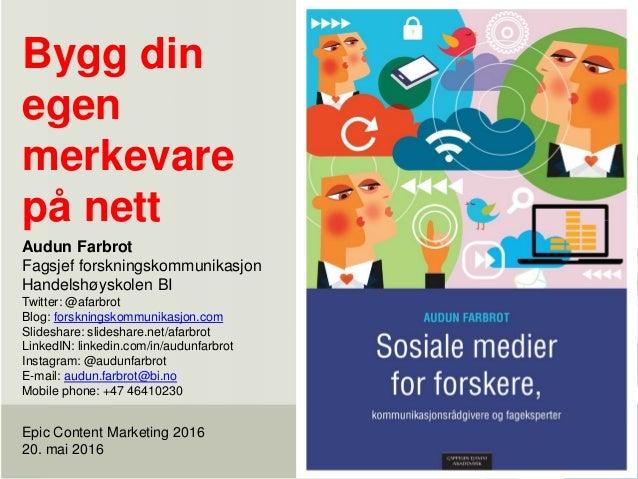 Bygg din egen merkevare på nett Epic Content Marketing 2016 20. mai 2016 Audun Farbrot Fagsjef forskningskommunikasjon Han...