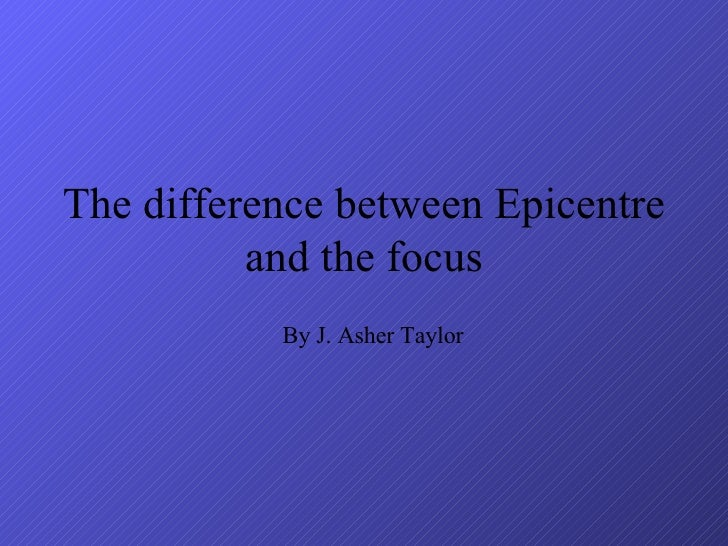 The difference between Epicentre and the focus By J. Asher Taylor