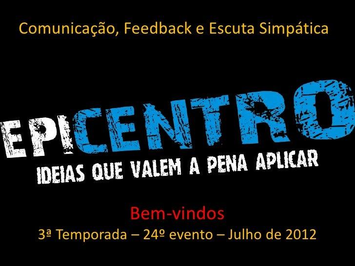 Comunicação, Feedback e Escuta Simpática               Bem-vindos  3ª Temporada – 24º evento – Julho de 2012