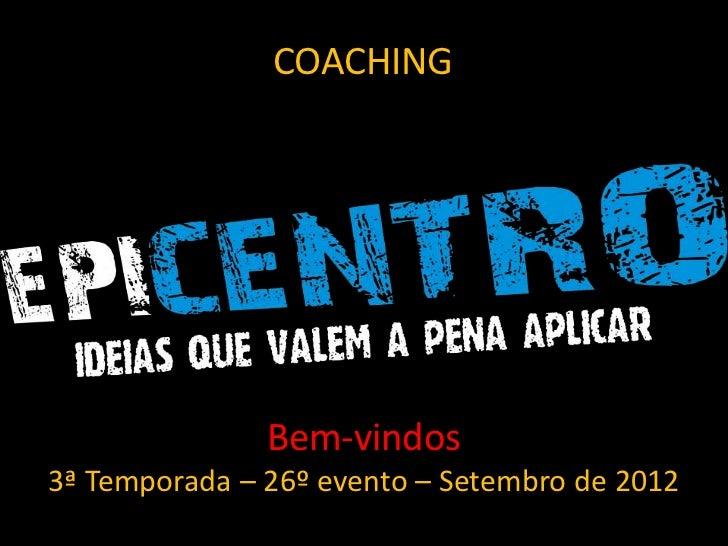 COACHING               Bem-vindos3ª Temporada – 26º evento – Setembro de 2012