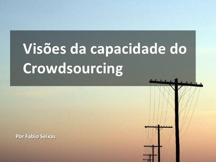 Visões da capacidade do   Crowdsourcing    Por Fabio Seixas