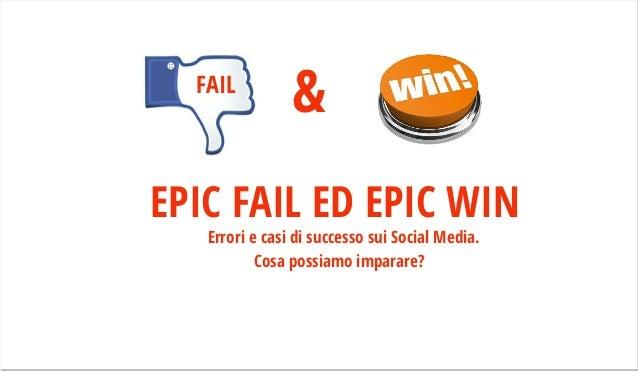 EPIC FAIL ED EPIC WINErrori e casi di successo sui Social Media. Cosa possiamo imparare? &FAIL