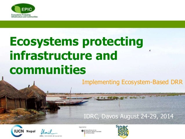 Ecosystems protecting infrastructure and communities Implementing Ecosystem-Based DRR Nepal IDRC, Davos August 24-29, 2014