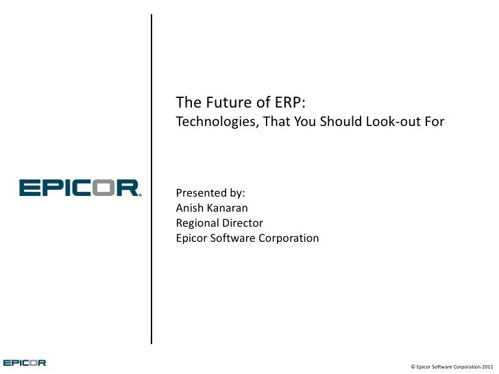 The Future of ERP:Technologies, That You Should Look-out ForPresented by:Anish KanaranRegional DirectorEpicor Software Cor...