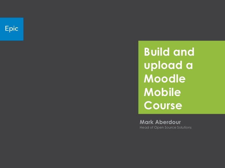 Build and  upload a  Moodle  Mobile  CourseMark AberdourHead of Open Source Solutions