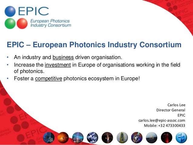 EPIC – European Photonics Industry Consortium• An industry and business driven organisation.• Increase the investment in E...