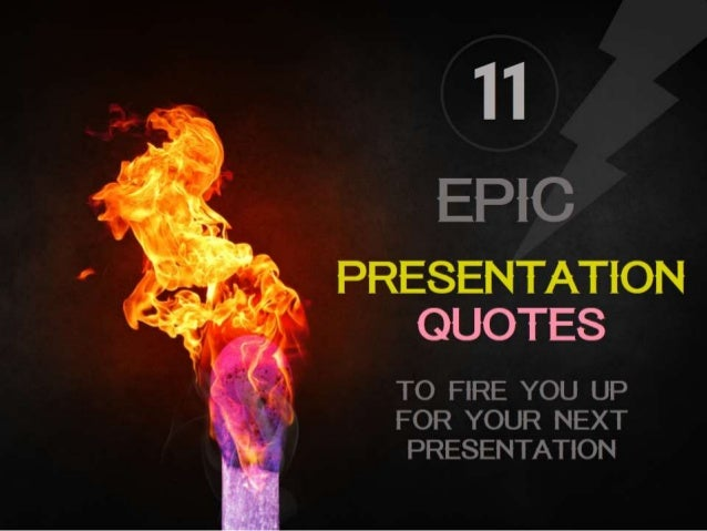 11  EPIC  _ PRESENTATION QUOTES  TO FIRE YOU UP FOR YOUR NEXT PRESENTATION