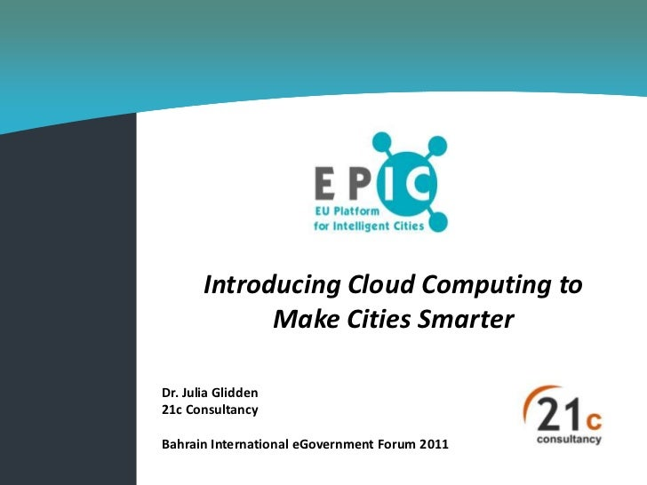 Introducing Cloud Computing to             Make Cities SmarterDr. Julia Glidden21c ConsultancyBahrain International eGover...
