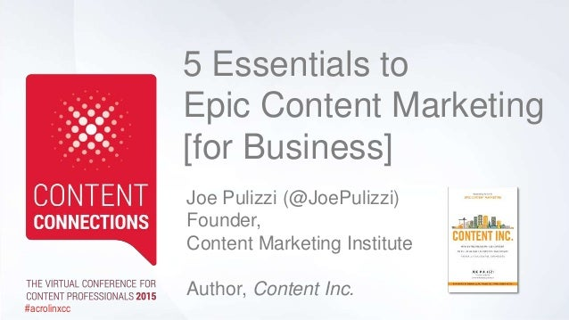 5 Essentials to Epic Content Marketing [for Business] Joe Pulizzi (@JoePulizzi) Founder, Content Marketing Institute Autho...