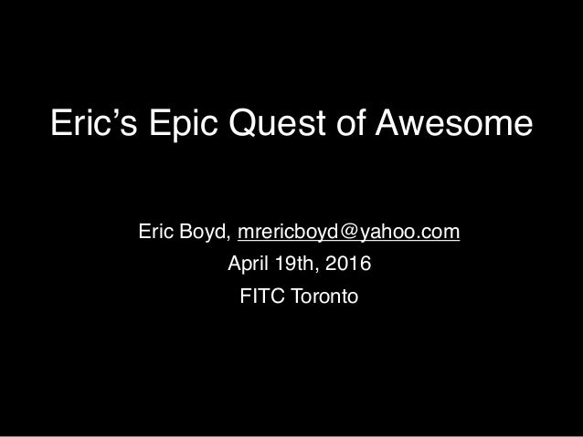 Eric's Epic Quest of Awesome Eric Boyd, mrericboyd@yahoo.com April 19th, 2016 FITC Toronto
