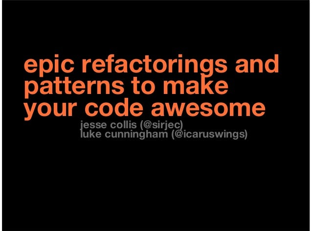 epic refactorings andpatterns to makeyour jesse collis (@sirjec)      code awesome     luke cunningham (@icaruswings)