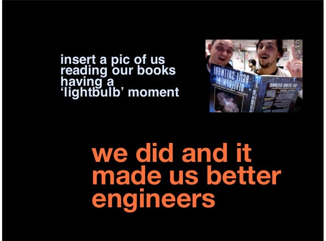 insert a pic of usreading our bookshaving a'lightbulb' moment    we did and it    made us better    engineers