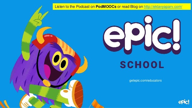 getepic.com/educators Listen to the Podcast on PodMOOCs or read Blog on http://eklavyaparv.com/