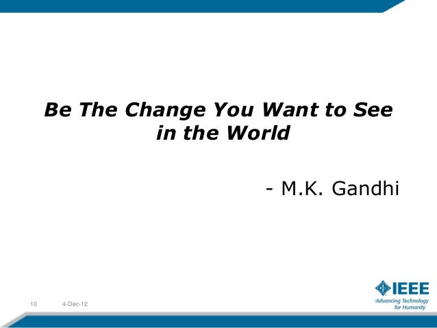 Be The Change You Want to See              in the World                       - M.K. Gandhi10    4-Dec-12
