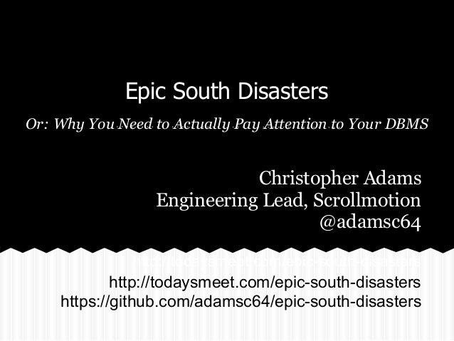 Epic South Disasters Or: Why You Need to Actually Pay Attention to Your DBMS http://todaysmeet.com/epic-south-disasters Ch...