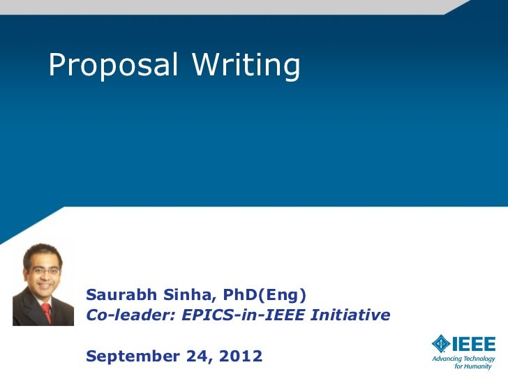 Proposal Writing  Saurabh Sinha, PhD(Eng)  Co-leader: EPICS-in-IEEE Initiative  September 24, 2012
