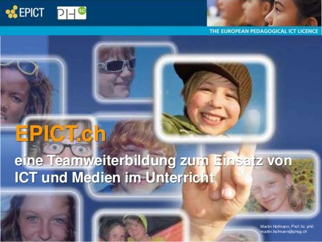 EPICT.ch eine Teamweiterbildung zum Einsatz von ICT und Medien im Unterricht  Martin Hofmann, Prof. lic. phil. martin.hofm...