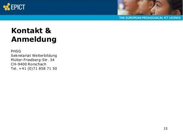 Kontakt & Anmeldung PHSG Sekretariat Weiterbildung Müller-Friedberg-Str. 34 CH-9400 Rorschach Tel. +41 (0)71 858 71 50  15