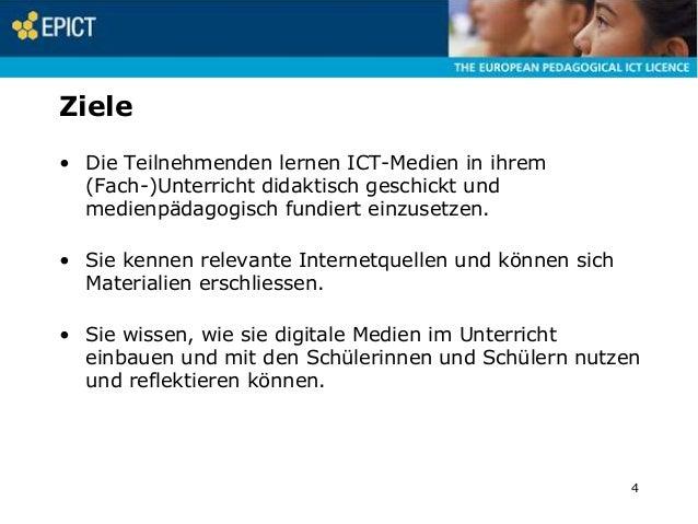 Ziele • Die Teilnehmenden lernen ICT-Medien in ihrem (Fach-)Unterricht didaktisch geschickt und medienpädagogisch fundiert...