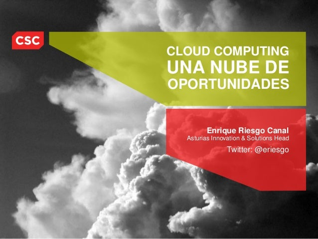 CLOUD COMPUTINGUNA NUBE DEOPORTUNIDADES        Enrique Riesgo Canal  Asturias Innovation & Solutions Head                T...