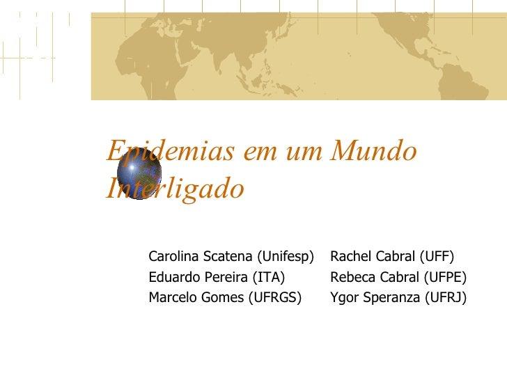Epidemias em um Mundo Interligado Carolina Scatena (Unifesp) Eduardo Pereira (ITA) Marcelo Gomes (UFRGS) Rachel Cabral (UF...