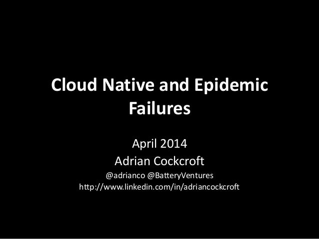 Cloud Native and Epidemic Failures April 2014 Adrian Cockcroft @adrianco @BatteryVentures http://www.linkedin.com/in/adria...