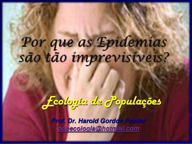 Por que as Epidemiassão tão imprevisíveis?   Ecologia de Populações    Prof. Dr. Harold Gordon Fowler      popecologia@hot...