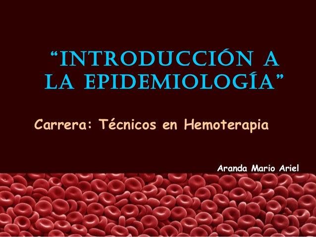 """""""IntroduccIón a la EpIdEmIología""""Carrera: Técnicos en Hemoterapia                        Aranda Mario Ariel"""