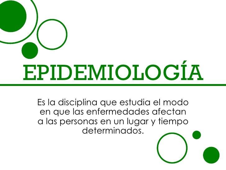 EPIDEMIOLOGÍA Es la disciplina que estudia el modo  en que las enfermedades afectan a las personas en un lugar y tiempo   ...