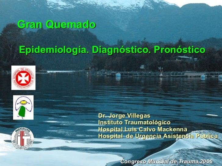 Gran Quemado Epidemiología. Diagnóstico. Pronóstico Dr. Jorge Villegas Instituto Traumatológico Hospital Luis Calvo Macken...