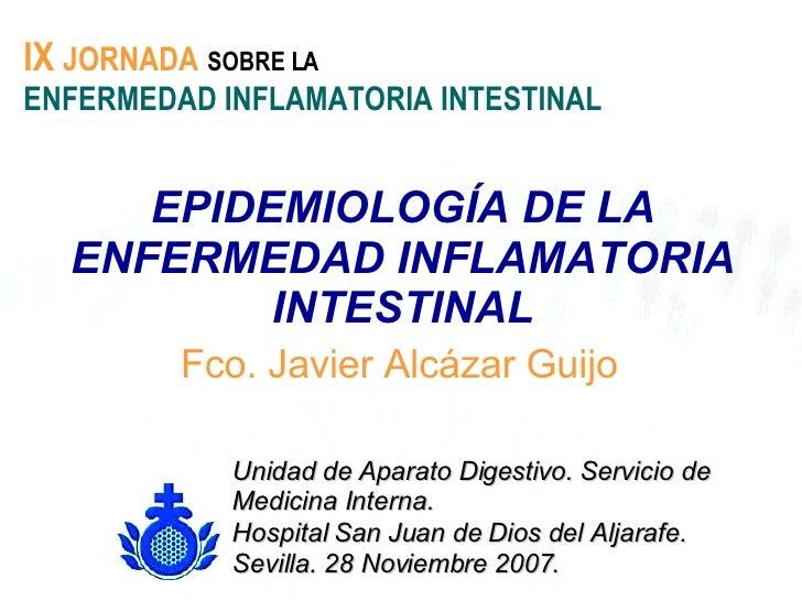 EPIDEMIOLOGÍA DE LA ENFERMEDAD INFLAMATORIA INTESTINAL Fco. Javier Alcázar Guijo IX   JORNADA   SOBRE LA   ENFERMEDAD INFL...