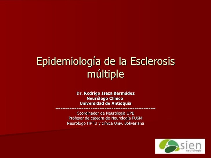 Epidemiología de la Esclerosis múltiple Dr. Rodrigo Isaza Bermúdez Neurólogo Clínico  Universidad de Antioquia -----------...