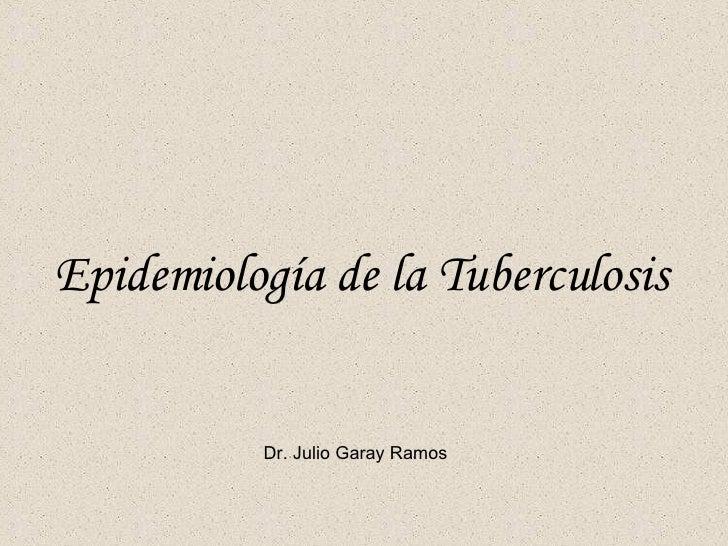 Epidemiología de la Tuberculosis Dr. Julio Garay Ramos