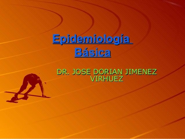 EpidemiologíaEpidemiología BásicaBásica DR. JOSE DORIAN JIMENEZDR. JOSE DORIAN JIMENEZ VIRHUEZVIRHUEZ
