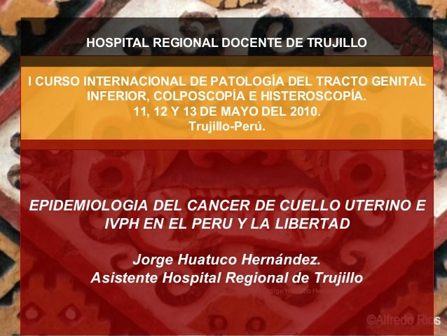 Dr. Jorge Huatuco Hernández I CURSO INTERNACIONAL DE PATOLOGÍA DEL TRACTO GENITAL INFERIOR, COLPOSCOPÍA E HISTEROSCOPÍA. 1...