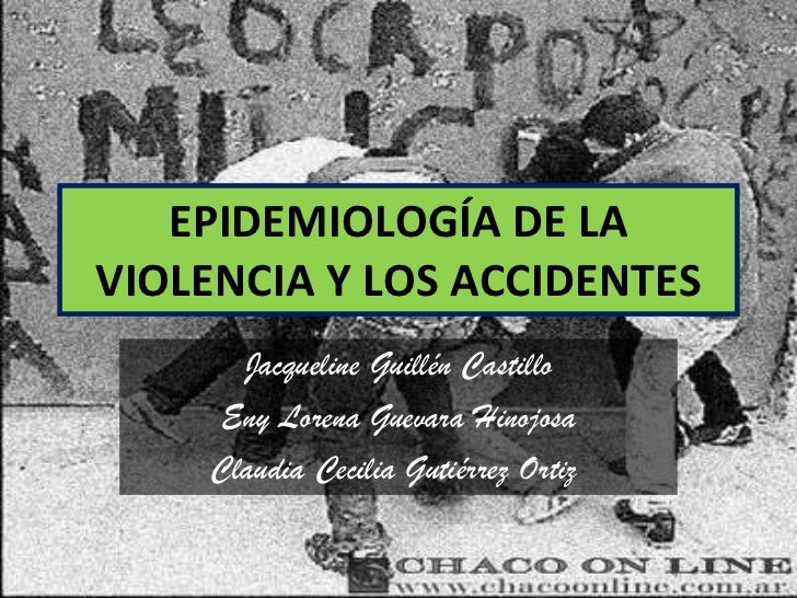 EPIDEMIOLOGÍA DE LA VIOLENCIA Y LOS ACCIDENTES Jacqueline Guillén Castillo Eny Lorena Guevara Hinojosa Claudia Cecilia Gut...
