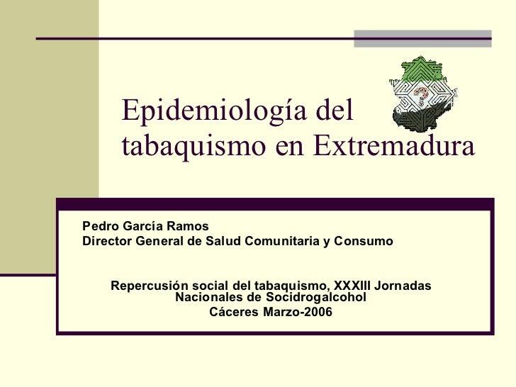 Epidemiología del tabaquismo en Extremadura Pedro García Ramos Director General de Salud Comunitaria y Consumo Repercusión...