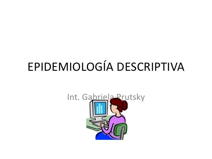 EPIDEMIOLOGÍA DESCRIPTIVA<br />Int. Gabriela Prutsky<br />