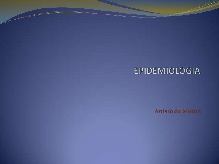 EPIDEMIOLOGIA<br />Anisio de Moura<br />