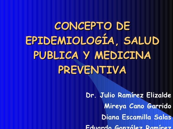 CONCEPTO DE EPIDEMIOLOGÍA, SALUD PUBLICA Y MEDICINA PREVENTIVA Dr. Julio Ramírez Elizalde Mireya Cano Garrido Diana Escami...