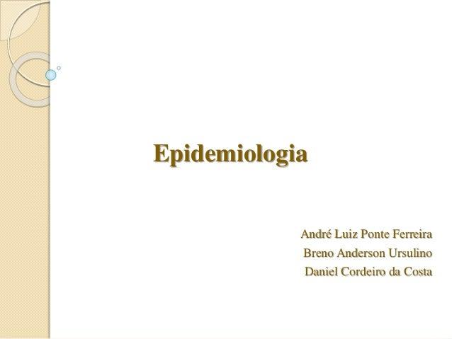 Epidemiologia André Luiz Ponte Ferreira Breno Anderson Ursulino Daniel Cordeiro da Costa