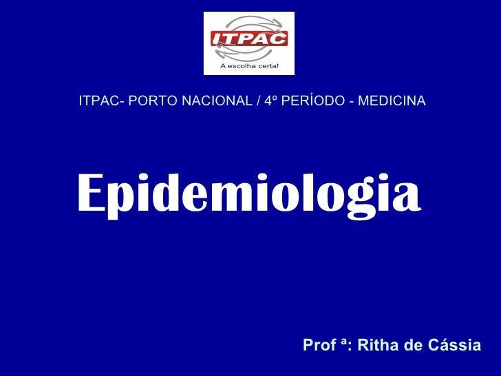 ITPAC- PORTO NACIONAL / 4º PERÍODO - MEDICINA Epidemiologia Prof ª: Ritha de Cássia
