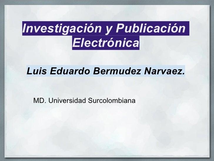 Investigación y Publicación         Electrónica  Luis Eduardo Bermudez Narvaez.   MD. Universidad Surcolombiana