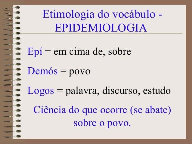 Etimologia do vocábulo -      EPIDEMIOLOGIAEpí = em cima de, sobreDemós = povoLogos = palavra, discurso, estudo Ciência do...