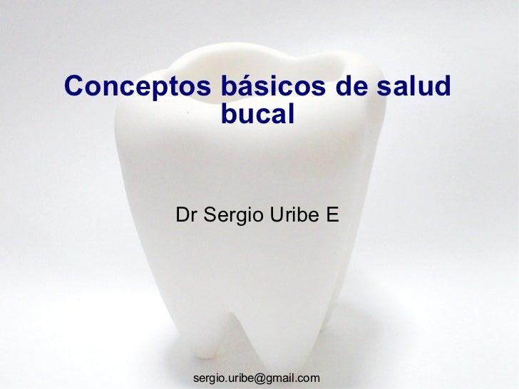 Conceptos básicos de salud           bucal          Dr Sergio Uribe E             sergio.uribe@gmail.com