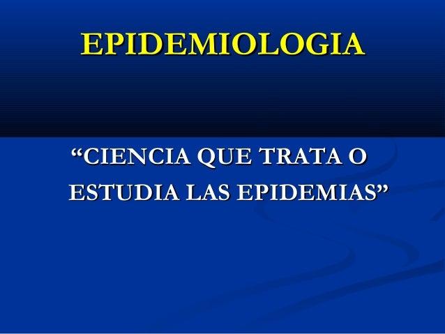 """EPIDEMIOLOGIA """"CIENCIA QUE TRATA O ESTUDIA LAS EPIDEMIAS"""""""